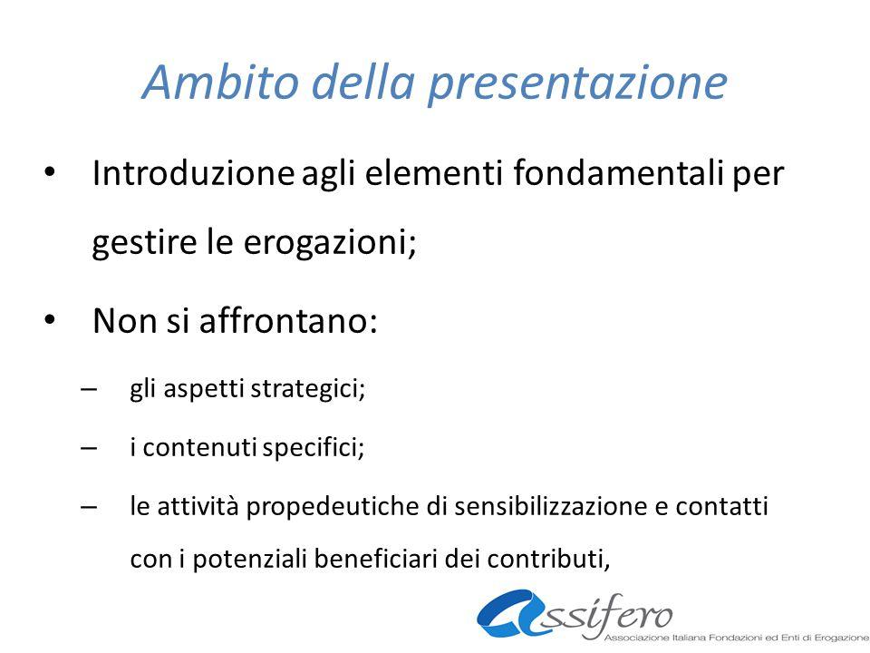 Ambito della presentazione Introduzione agli elementi fondamentali per gestire le erogazioni; Non si affrontano: – gli aspetti strategici; – i contenuti specifici; – le attività propedeutiche di sensibilizzazione e contatti con i potenziali beneficiari dei contributi,