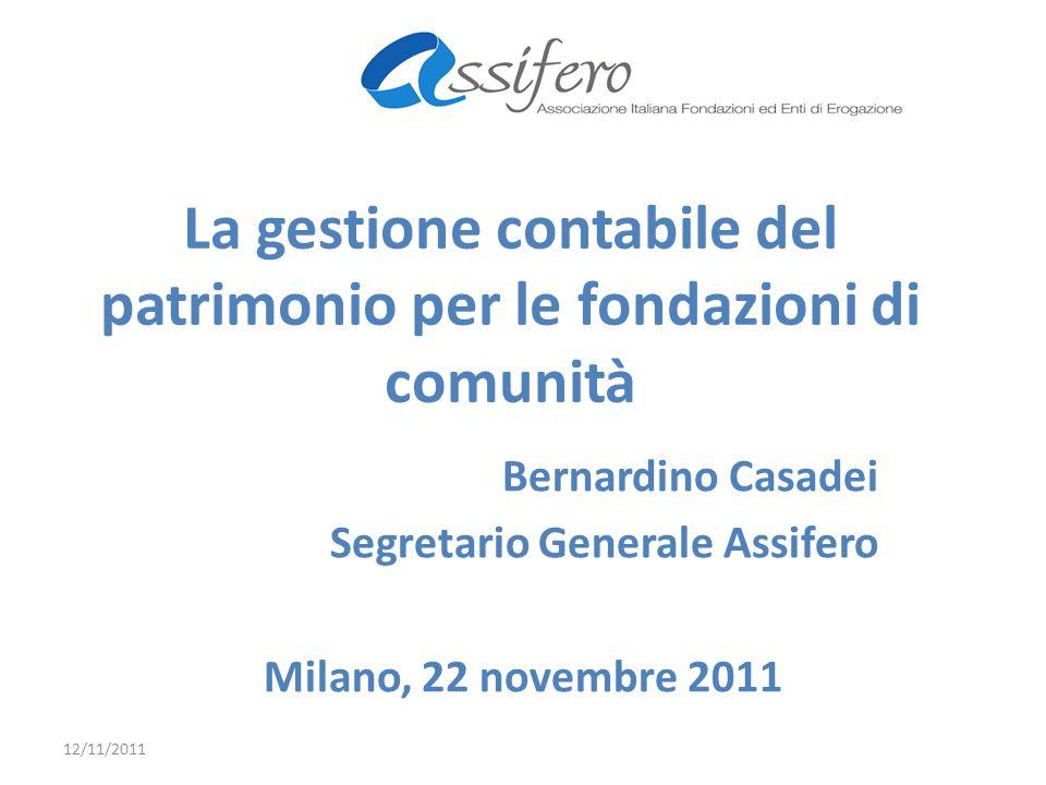 La gestione contabile del patrimonio per le fondazioni di comunità Bernardino Casadei Segretario Generale Assifero Milano, 22 novembre 2011 12/11/2011