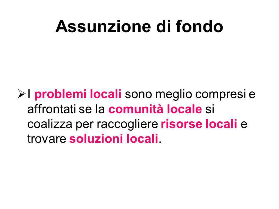 Assunzione di fondo I problemi locali sono meglio compresi e affrontati se la comunità locale si coalizza per raccogliere risorse locali e trovare sol