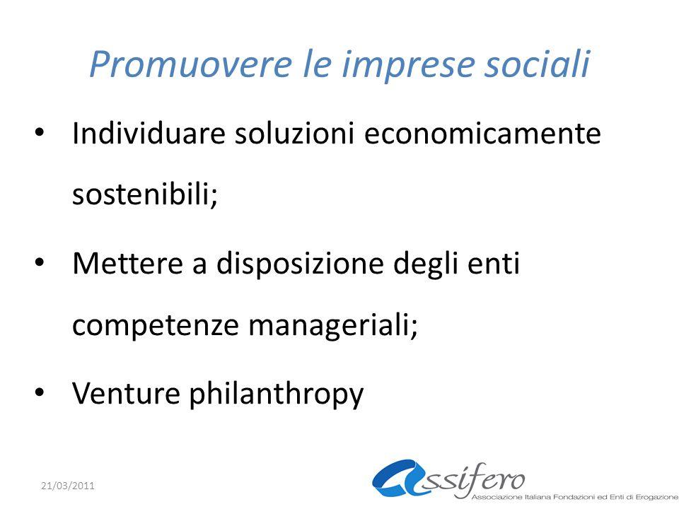 Promuovere le imprese sociali Individuare soluzioni economicamente sostenibili; Mettere a disposizione degli enti competenze manageriali; Venture philanthropy 21/03/2011