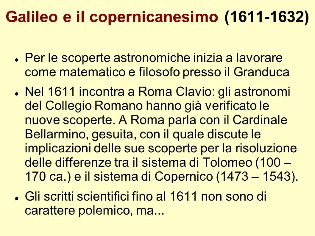 Galileo e il copernicanesimo (1611-1632) Per le scoperte astronomiche inizia a lavorare come matematico e filosofo presso il Granduca Nel 1611 incontr