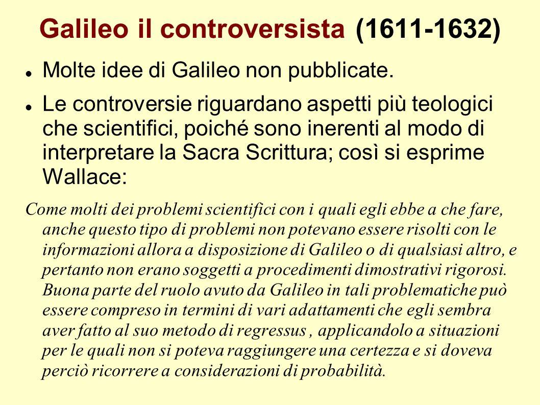 Galileo il controversista (1611-1632) Molte idee di Galileo non pubblicate. Le controversie riguardano aspetti più teologici che scientifici, poiché s