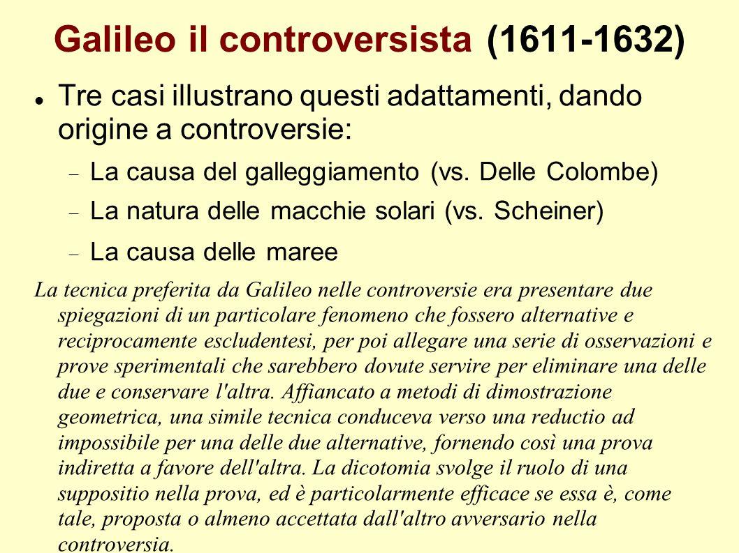 Galileo il controversista (1611-1632) Tre casi illustrano questi adattamenti, dando origine a controversie: La causa del galleggiamento (vs. Delle Col