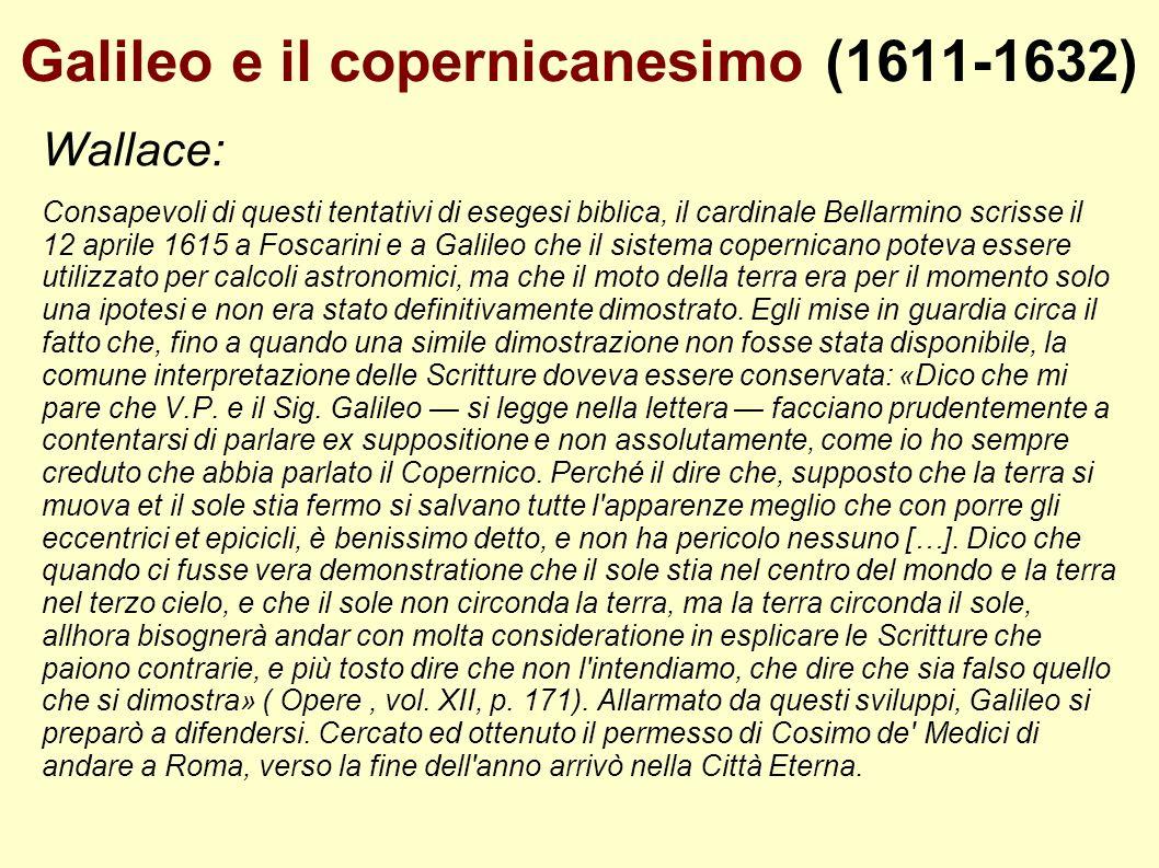 Galileo e il copernicanesimo (1611-1632) Wallace: Consapevoli di questi tentativi di esegesi biblica, il cardinale Bellarmino scrisse il 12 aprile 161