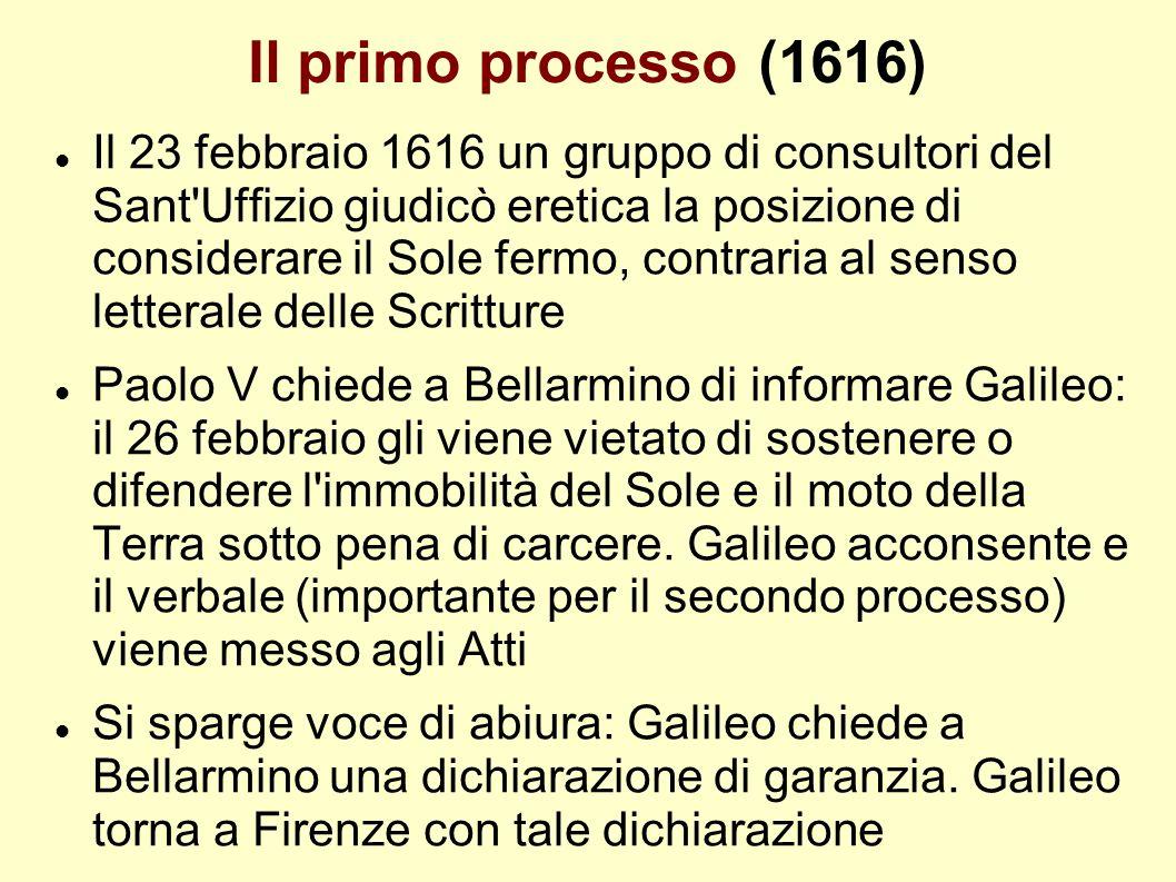 Il primo processo (1616) Il 23 febbraio 1616 un gruppo di consultori del Sant'Uffizio giudicò eretica la posizione di considerare il Sole fermo, contr