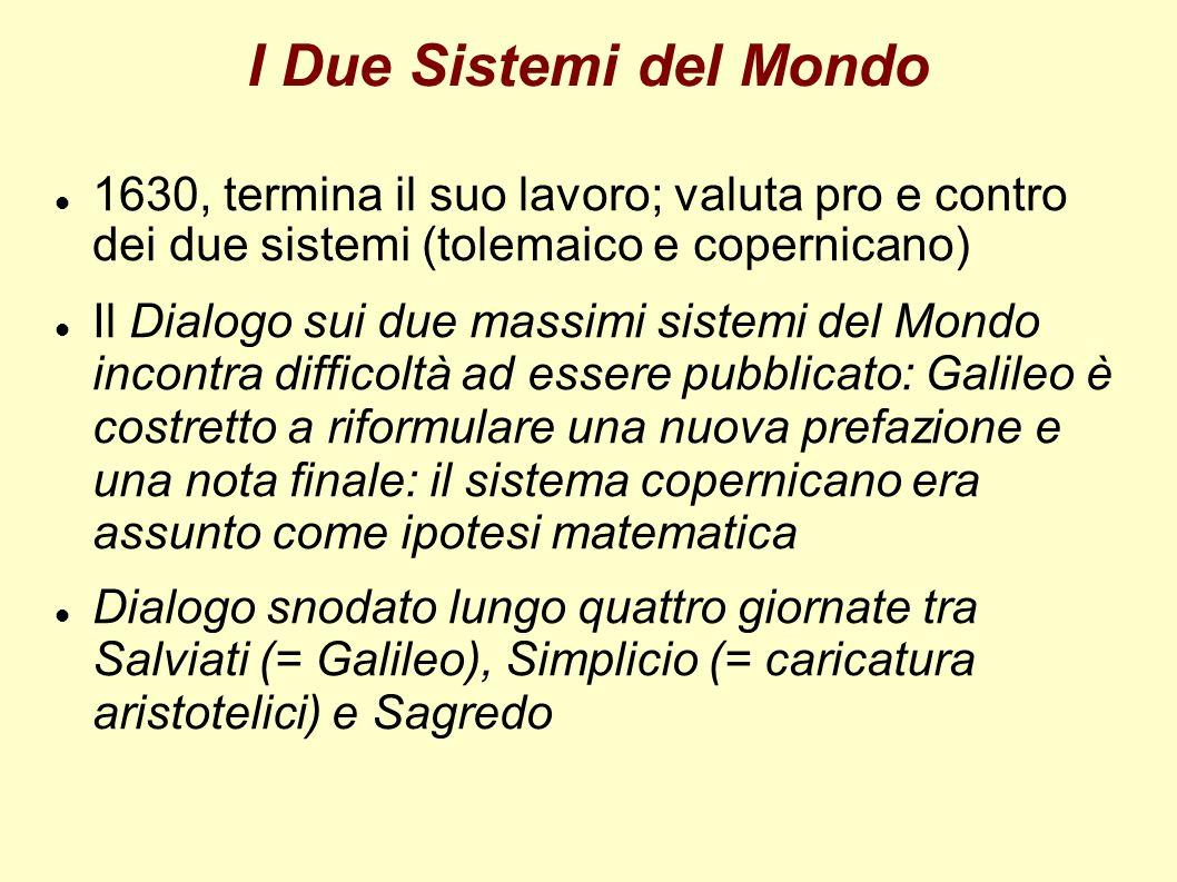I Due Sistemi del Mondo 1630, termina il suo lavoro; valuta pro e contro dei due sistemi (tolemaico e copernicano) Il Dialogo sui due massimi sistemi