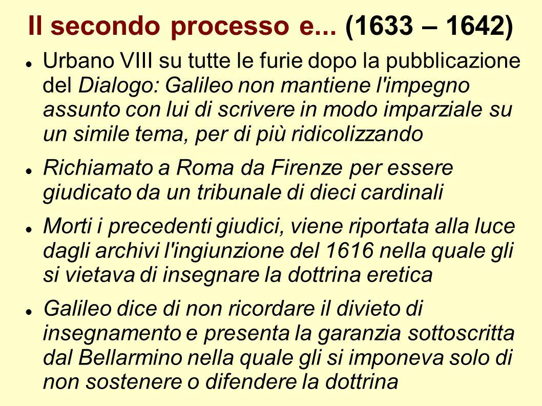 Il secondo processo e... (1633 – 1642) Urbano VIII su tutte le furie dopo la pubblicazione del Dialogo: Galileo non mantiene l'impegno assunto con lui