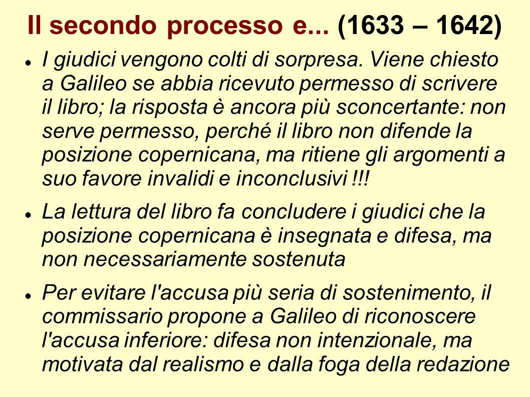 Il secondo processo e... (1633 – 1642) I giudici vengono colti di sorpresa. Viene chiesto a Galileo se abbia ricevuto permesso di scrivere il libro; l