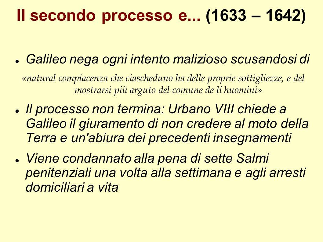 Il secondo processo e... (1633 – 1642) Galileo nega ogni intento malizioso scusandosi di «natural compiacenza che ciascheduno ha delle proprie sottigl