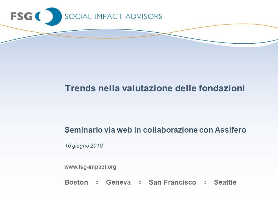 www.fsg-impact.org Boston Geneva San Francisco Seattle Trends nella valutazione delle fondazioni Seminario via web in collaborazione con Assifero 16 g