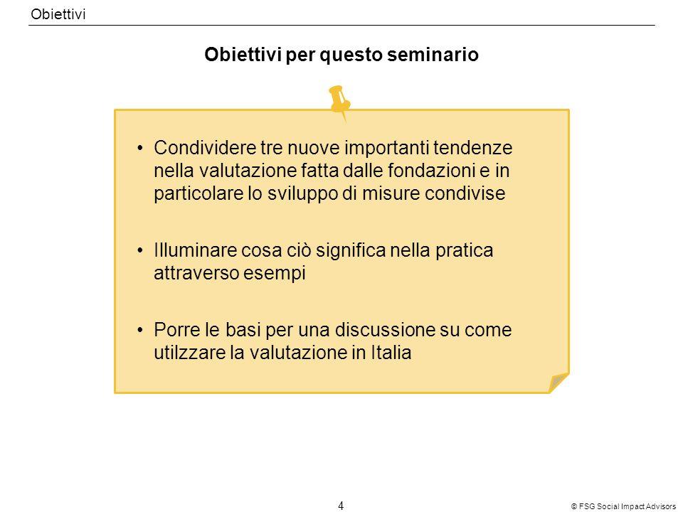 © FSG Social Impact Advisors 4 Obiettivi per questo seminario Obiettivi Condividere tre nuove importanti tendenze nella valutazione fatta dalle fondazioni e in particolare lo sviluppo di misure condivise Illuminare cosa ciò significa nella pratica attraverso esempi Porre le basi per una discussione su come utilzzare la valutazione in Italia