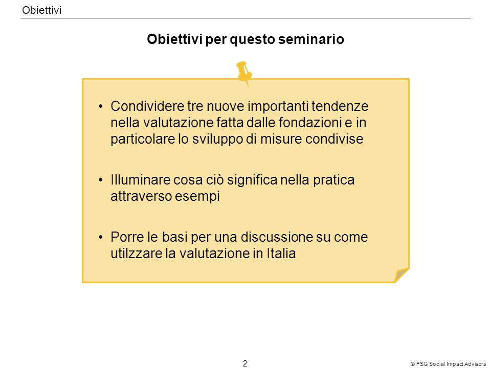 © FSG Social Impact Advisors 2 Obiettivi per questo seminario Obiettivi Condividere tre nuove importanti tendenze nella valutazione fatta dalle fondazioni e in particolare lo sviluppo di misure condivise Illuminare cosa ciò significa nella pratica attraverso esempi Porre le basi per una discussione su come utilzzare la valutazione in Italia