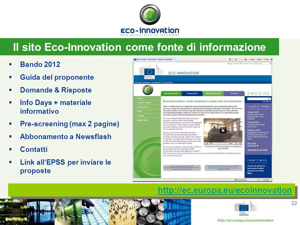 22 http://ec.europa.eu/ecoinnovation Il sito Eco-Innovation come fonte di informazione Bando 2012 Guida del proponente Domande & Risposte Info Days + materiale informativo Pre-screening (max 2 pagine) Abbonamento a Newsflash Contatti Link allEPSS per inviare le proposte