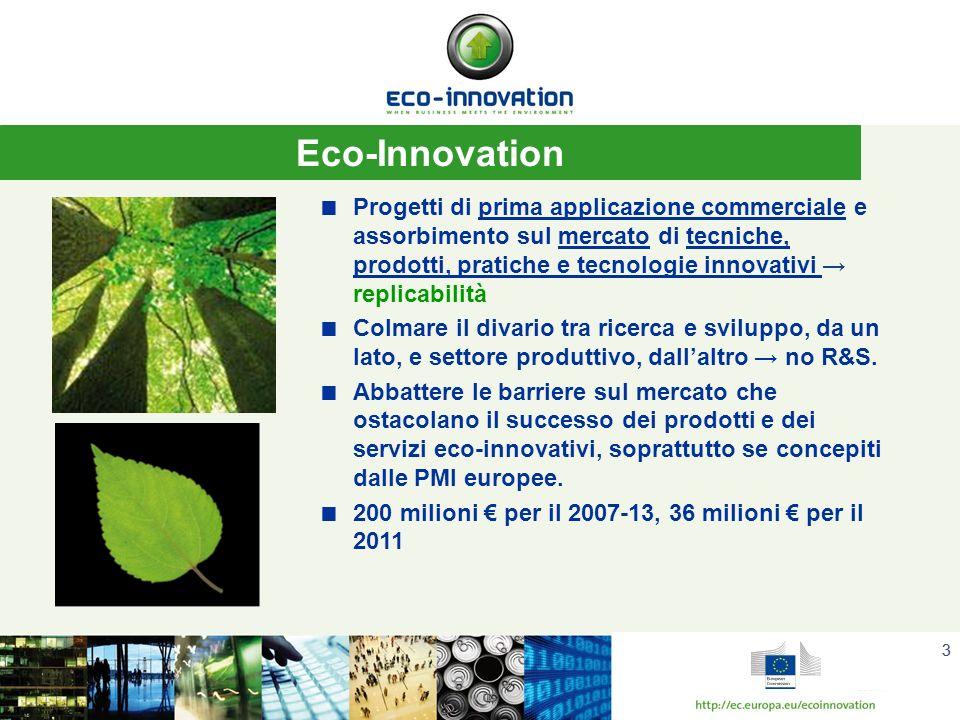 33 Eco-Innovation Progetti di prima applicazione commerciale e assorbimento sul mercato di tecniche, prodotti, pratiche e tecnologie innovativi replicabilità Colmare il divario tra ricerca e sviluppo, da un lato, e settore produttivo, dallaltro no R&S.