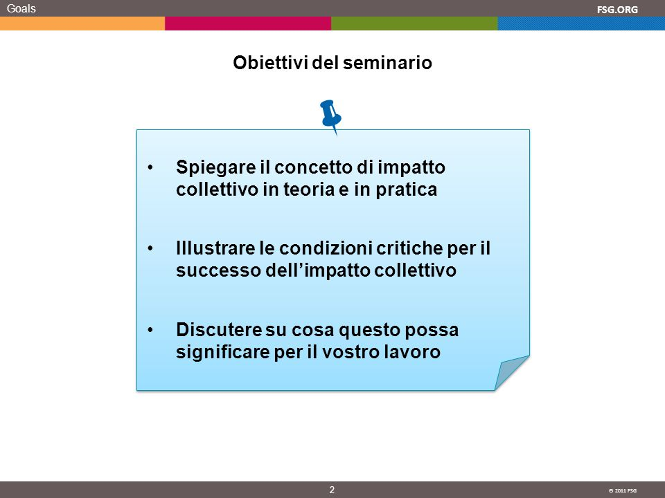 © 2011 FSG 2 FSG.ORG Goals Obiettivi del seminario Spiegare il concetto di impatto collettivo in teoria e in pratica Illustrare le condizioni critiche