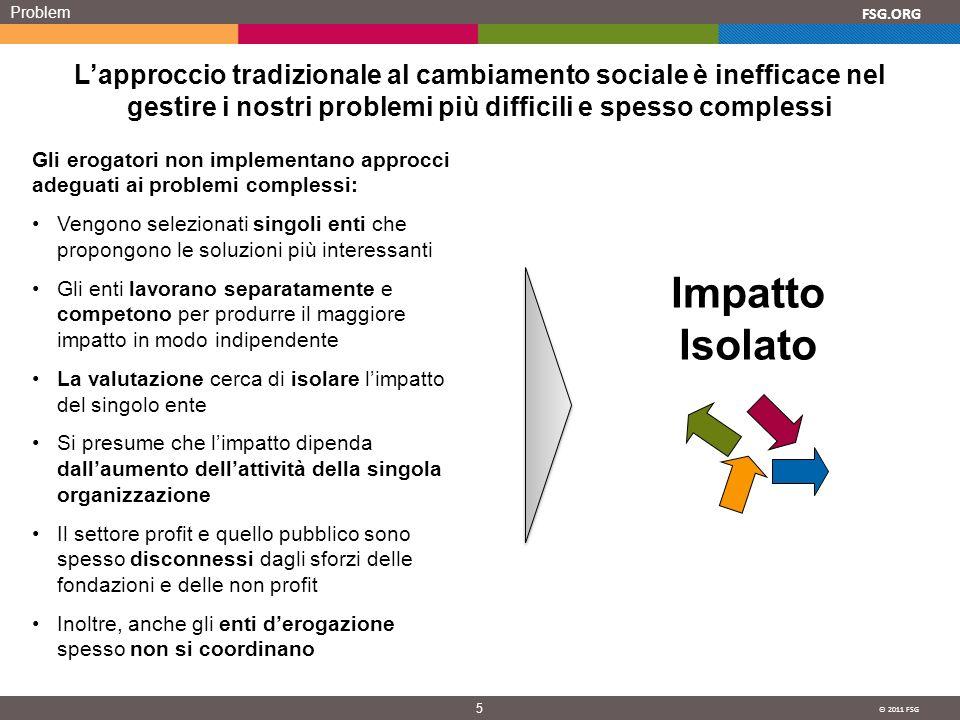 © 2011 FSG 5 FSG.ORG Problem Lapproccio tradizionale al cambiamento sociale è inefficace nel gestire i nostri problemi più difficili e spesso compless