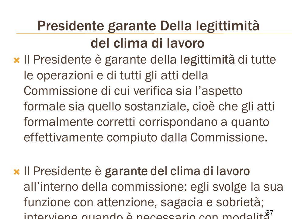 Presidente garante Della legittimità del clima di lavoro Il Presidente è garante della legittimità di tutte le operazioni e di tutti gli atti della Co