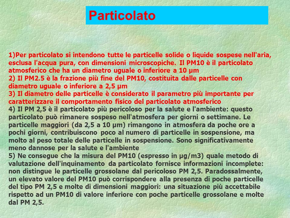 1)Per particolato si intendono tutte le particelle solide o liquide sospese nell'aria, esclusa l'acqua pura, con dimensioni microscopiche. Il PM10 è i