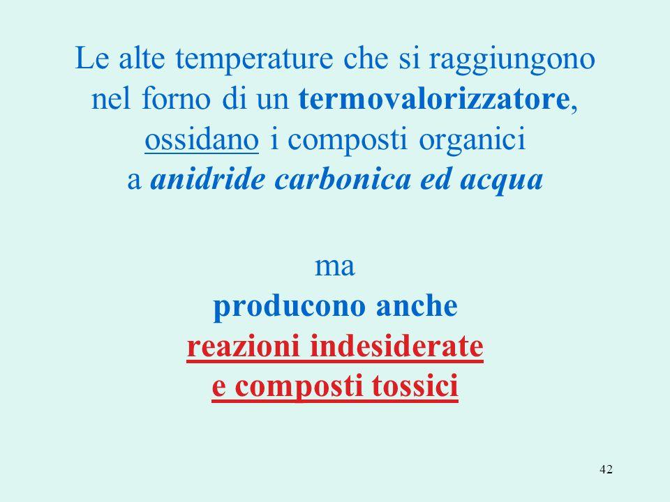 42 Le alte temperature che si raggiungono nel forno di un termovalorizzatore, ossidano i composti organici a anidride carbonica ed acqua ma producono