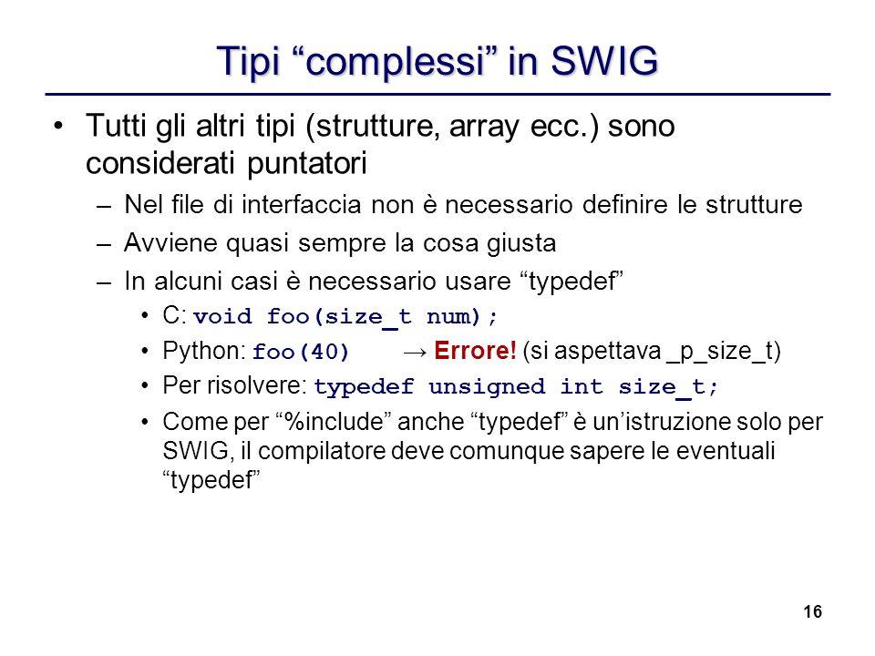 16 Tipi complessi in SWIG Tutti gli altri tipi (strutture, array ecc.) sono considerati puntatori –Nel file di interfaccia non è necessario definire l