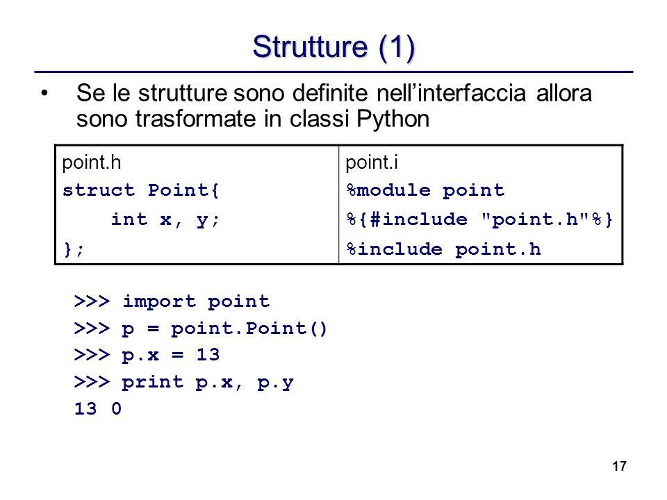 17 Strutture (1) Se le strutture sono definite nellinterfaccia allora sono trasformate in classi Python >>> import point >>> p = point.Point() >>> p.x