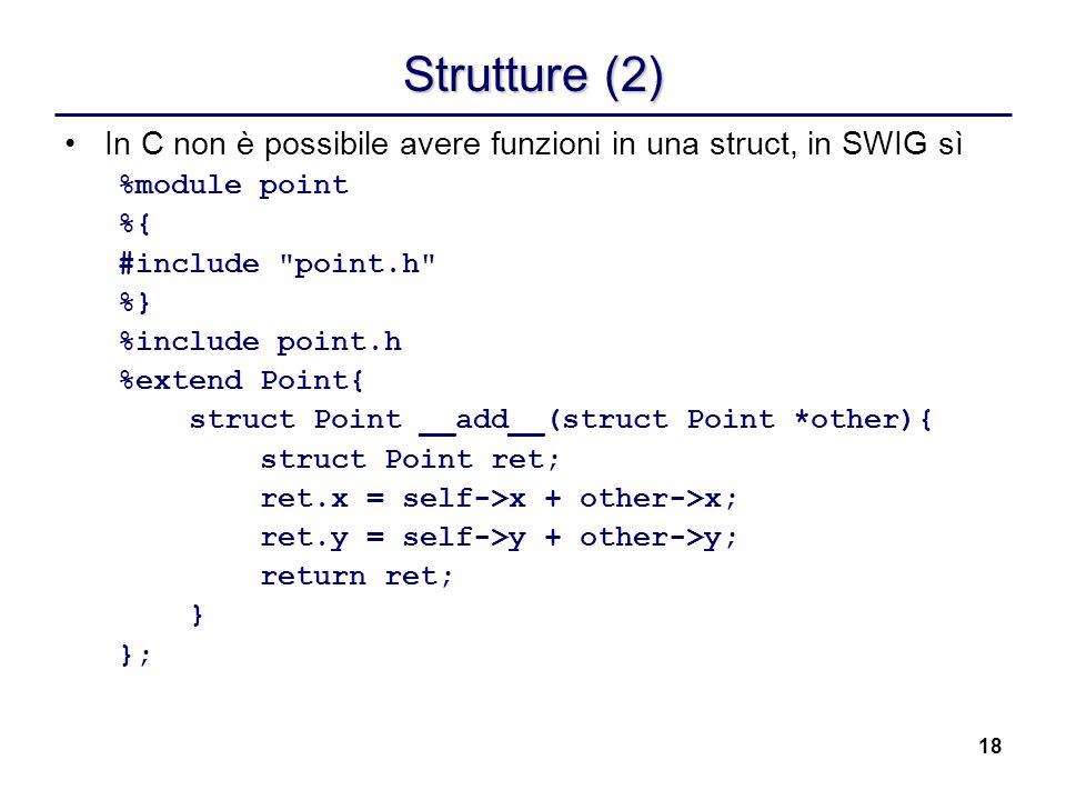18 Strutture (2) In C non è possibile avere funzioni in una struct, in SWIG sì %module point %{ #include