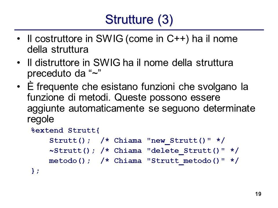 19 Strutture (3) Il costruttore in SWIG (come in C++) ha il nome della struttura Il distruttore in SWIG ha il nome della struttura preceduto da ~ È fr