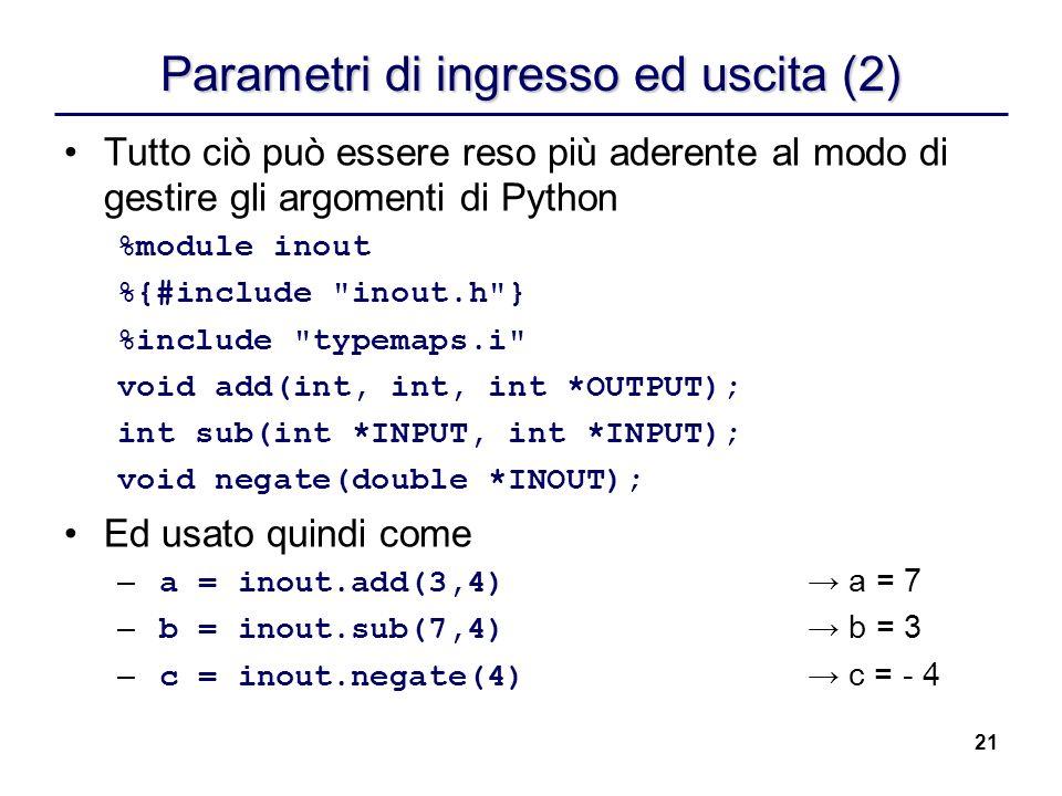 21 Parametri di ingresso ed uscita (2) Tutto ciò può essere reso più aderente al modo di gestire gli argomenti di Python %module inout %{#include