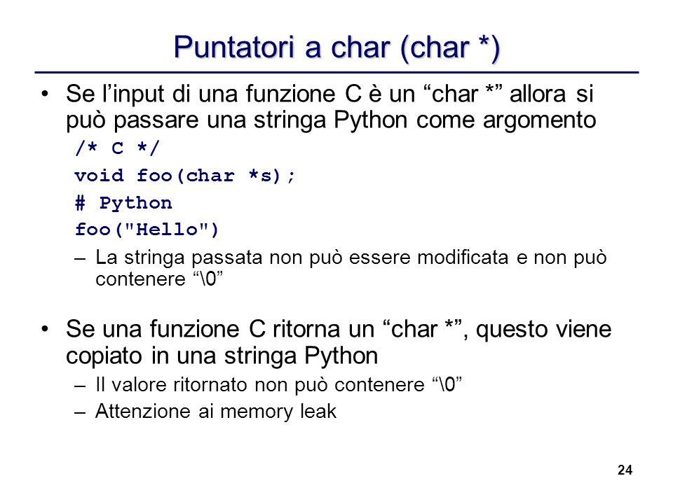24 Puntatori a char (char *) Se linput di una funzione C è un char * allora si può passare una stringa Python come argomento /* C */ void foo(char *s)