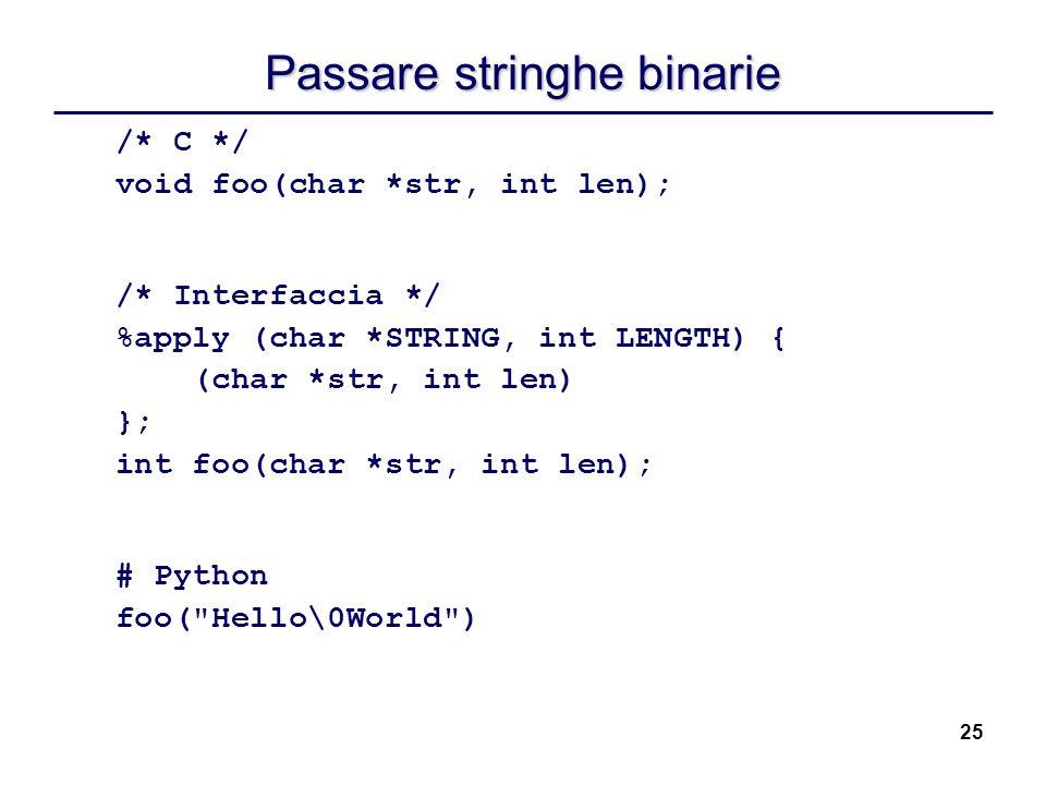 25 Passare stringhe binarie /* C */ void foo(char *str, int len); /* Interfaccia */ %apply (char *STRING, int LENGTH) { (char *str, int len) }; int fo