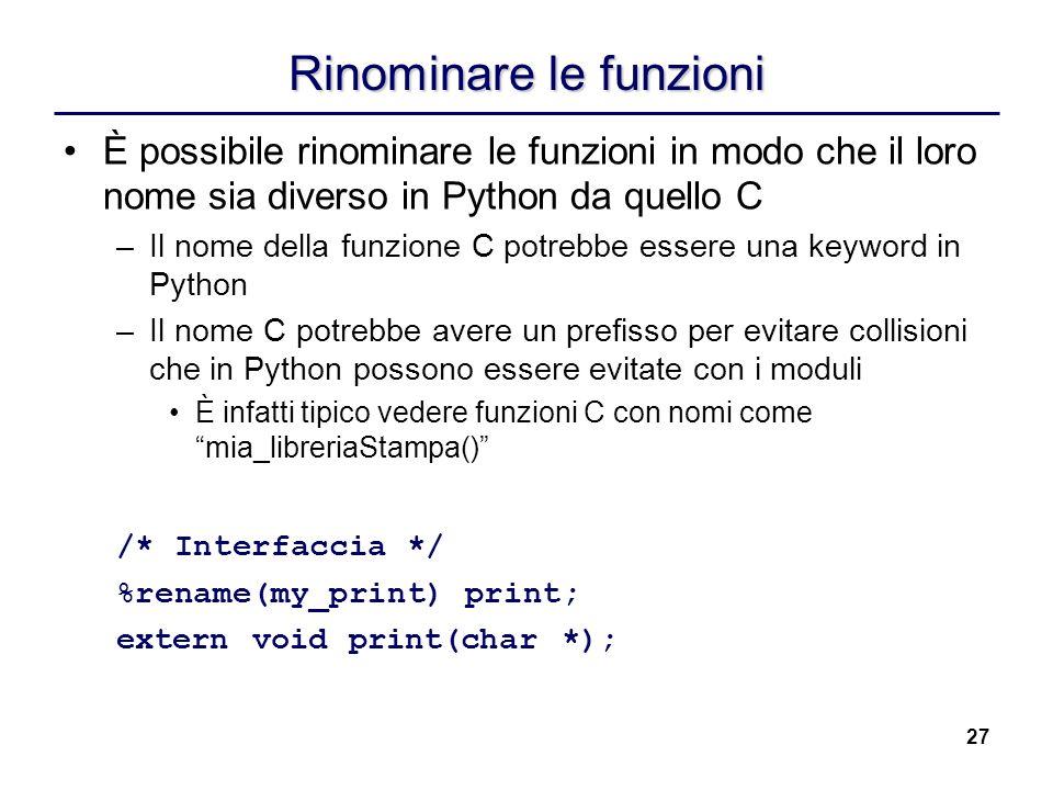27 Rinominare le funzioni È possibile rinominare le funzioni in modo che il loro nome sia diverso in Python da quello C –Il nome della funzione C potr