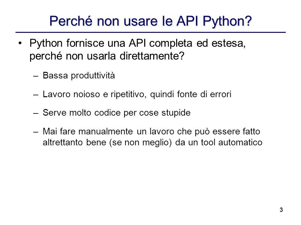 3 Perché non usare le API Python? Python fornisce una API completa ed estesa, perché non usarla direttamente? –Bassa produttività –Lavoro noioso e rip