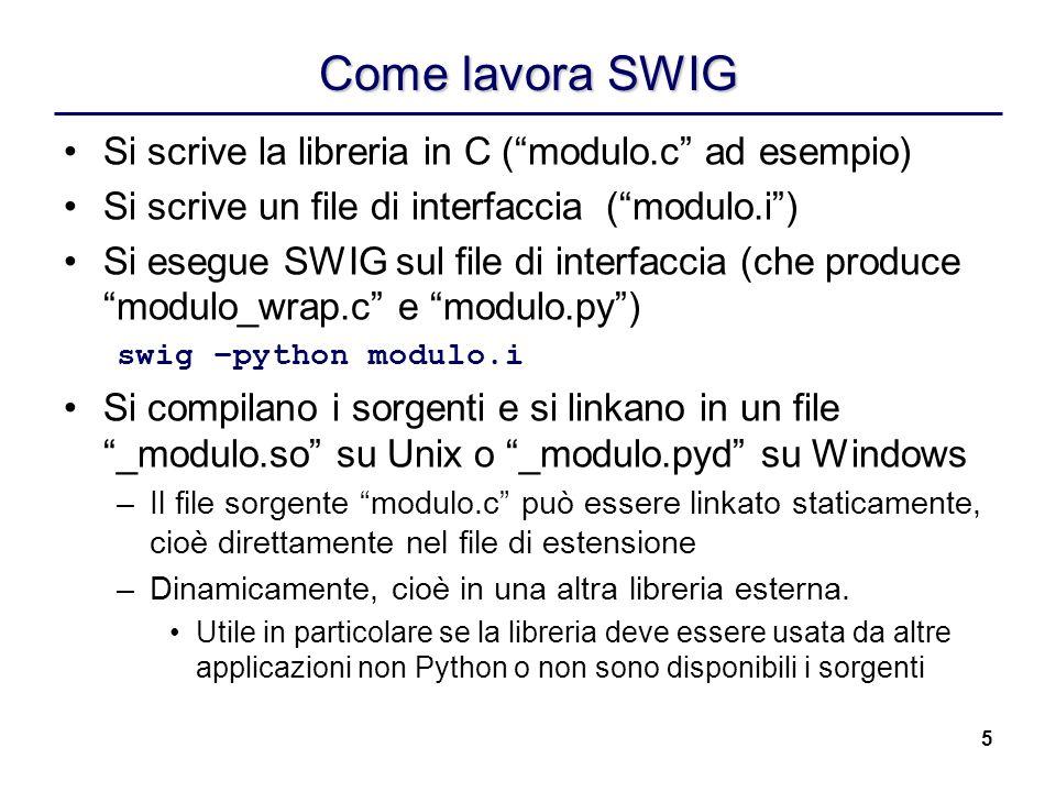 5 Come lavora SWIG Si scrive la libreria in C (modulo.c ad esempio) Si scrive un file di interfaccia (modulo.i) Si esegue SWIG sul file di interfaccia