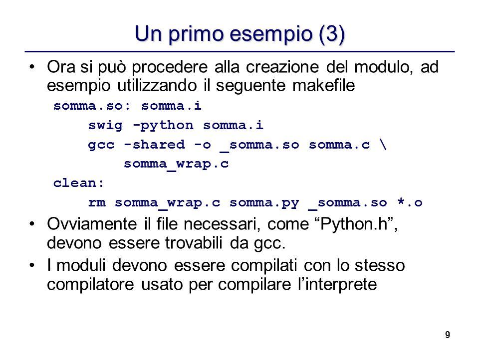 9 Un primo esempio (3) Ora si può procedere alla creazione del modulo, ad esempio utilizzando il seguente makefile somma.so: somma.i swig -python somm