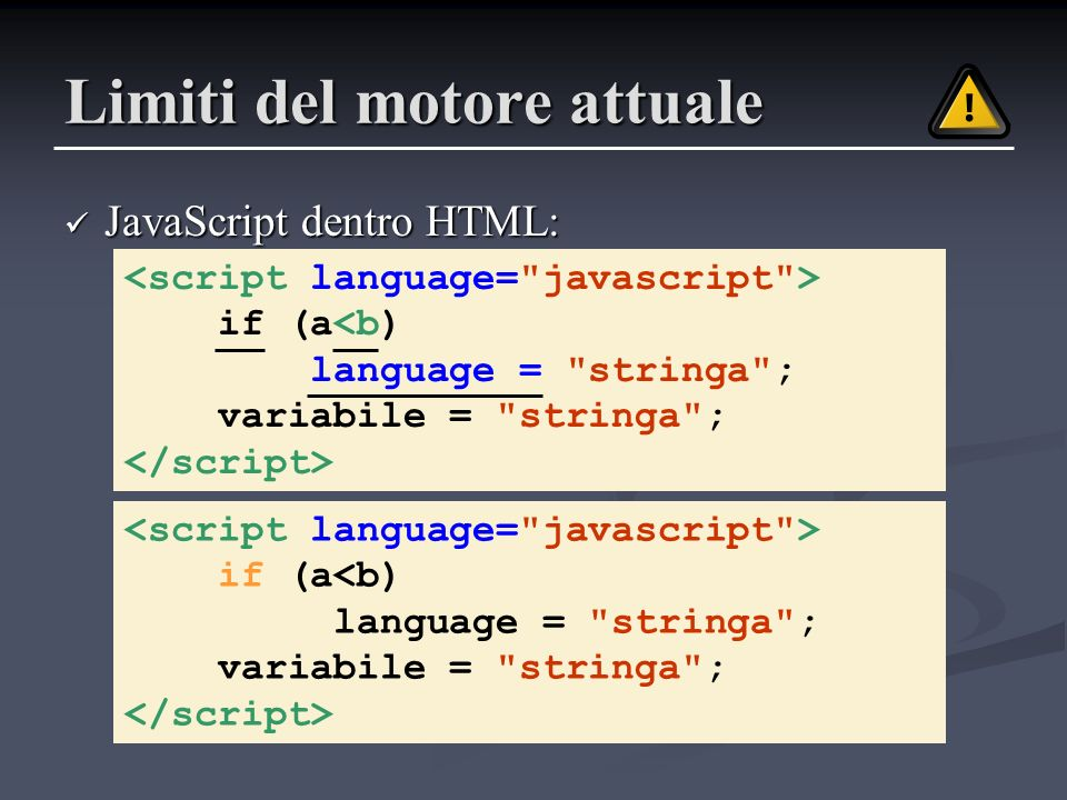 Limiti del motore attuale JavaScript dentro HTML: JavaScript dentro HTML: if (a<b) language = stringa ; variabile = stringa ; if (a<b) language = stringa ; variabile = stringa ;