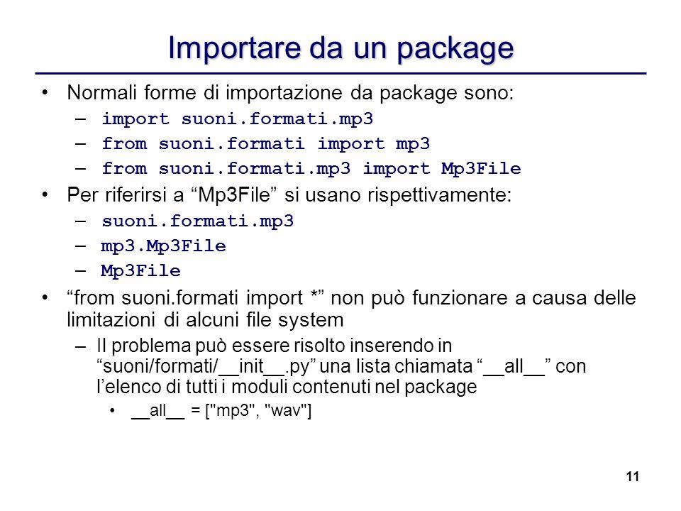 11 Importare da un package Normali forme di importazione da package sono: – import suoni.formati.mp3 – from suoni.formati import mp3 – from suoni.form