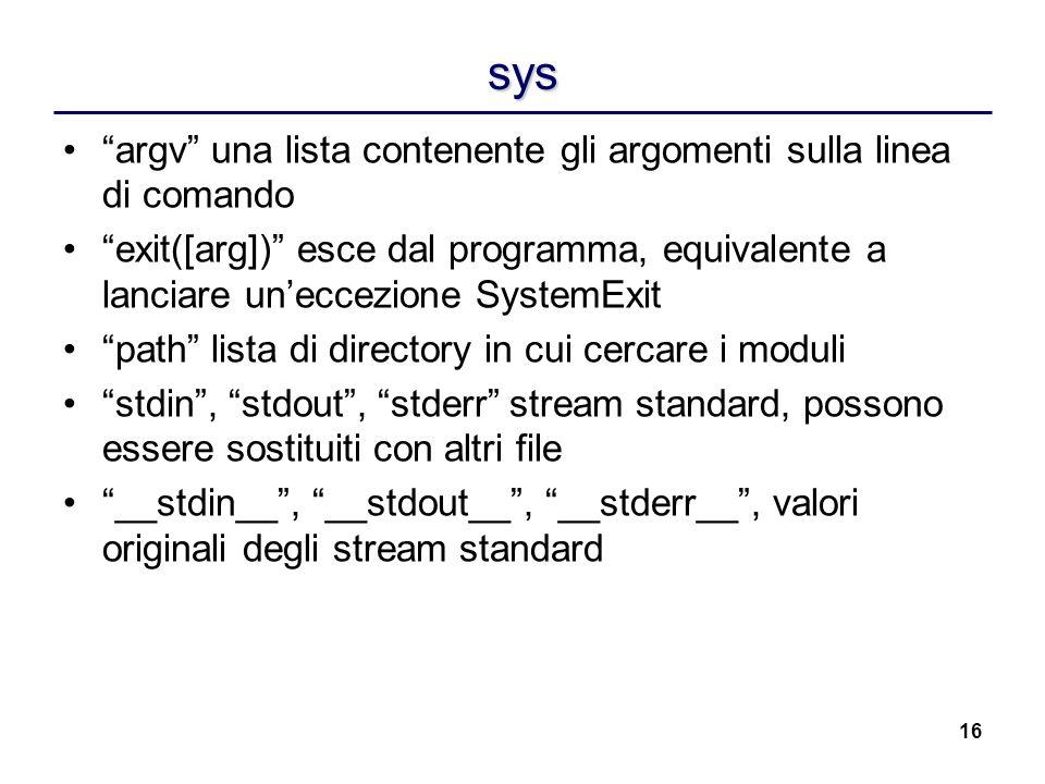 16 sys argv una lista contenente gli argomenti sulla linea di comando exit([arg]) esce dal programma, equivalente a lanciare uneccezione SystemExit pa