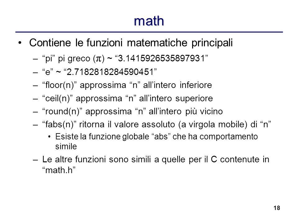 18 math Contiene le funzioni matematiche principali –pi pi greco ( π ) ~ 3.1415926535897931 –e ~ 2.7182818284590451 –floor(n) approssima n allintero i
