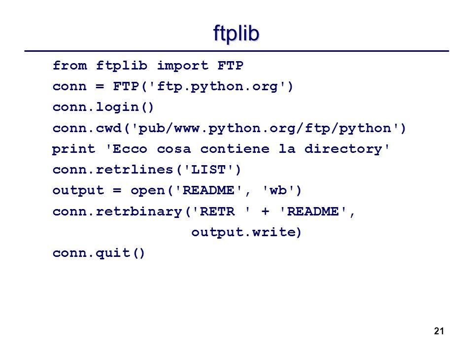 21 ftplib from ftplib import FTP conn = FTP('ftp.python.org') conn.login() conn.cwd('pub/www.python.org/ftp/python') print 'Ecco cosa contiene la dire
