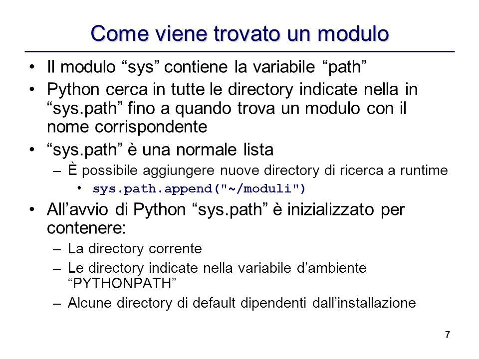 7 Come viene trovato un modulo Il modulo sys contiene la variabile path Python cerca in tutte le directory indicate nella in sys.path fino a quando tr
