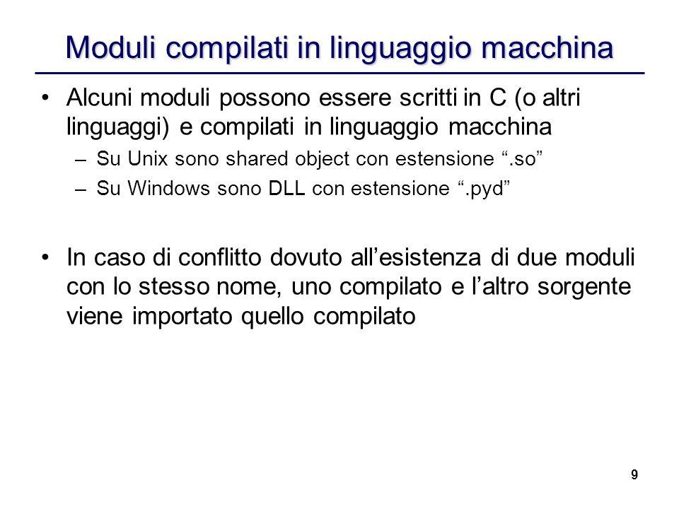9 Moduli compilati in linguaggio macchina Alcuni moduli possono essere scritti in C (o altri linguaggi) e compilati in linguaggio macchina –Su Unix so