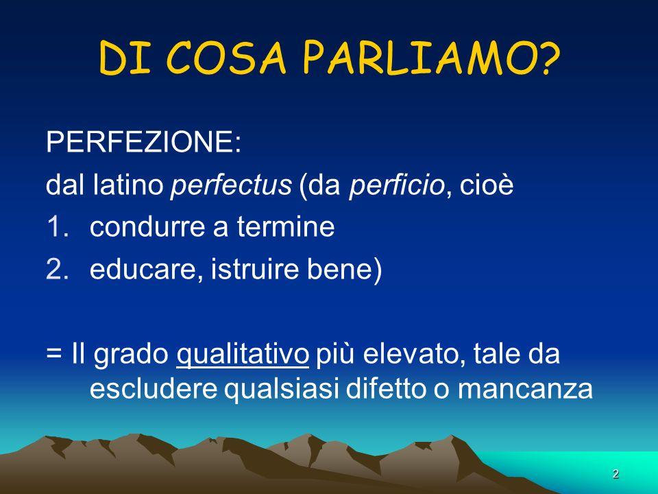 2 DI COSA PARLIAMO? PERFEZIONE: dal latino perfectus (da perficio, cioè 1.condurre a termine 2.educare, istruire bene) = Il grado qualitativo più elev