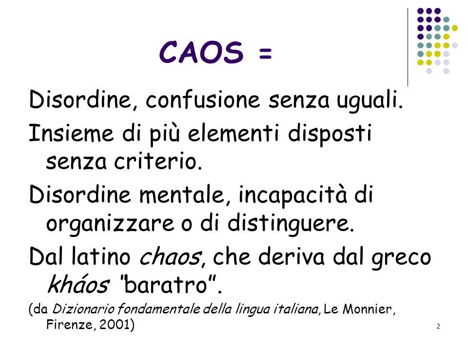 2 CAOS = Disordine, confusione senza uguali.Insieme di più elementi disposti senza criterio.