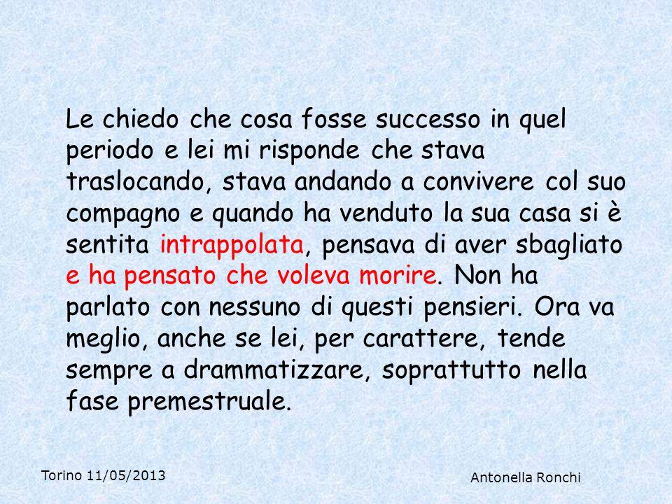 Torino 11/05/2013 Antonella Ronchi Le chiedo che cosa fosse successo in quel periodo e lei mi risponde che stava traslocando, stava andando a convivere col suo compagno e quando ha venduto la sua casa si è sentita intrappolata, pensava di aver sbagliato e ha pensato che voleva morire.