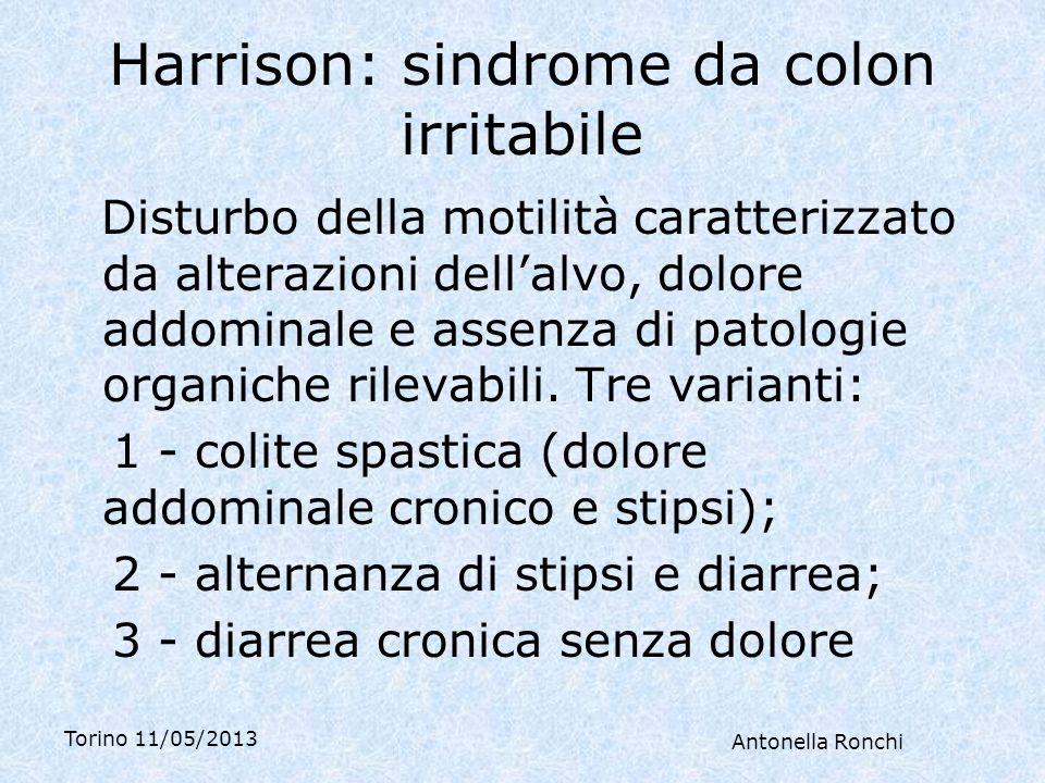 Torino 11/05/2013 Antonella Ronchi Harrison: sindrome da colon irritabile Disturbo della motilità caratterizzato da alterazioni dellalvo, dolore addominale e assenza di patologie organiche rilevabili.
