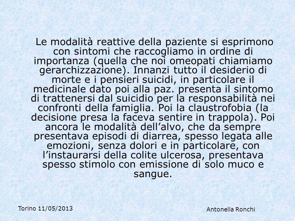 Torino 11/05/2013 Antonella Ronchi Le modalità reattive della paziente si esprimono con sintomi che raccogliamo in ordine di importanza (quella che noi omeopati chiamiamo gerarchizzazione).