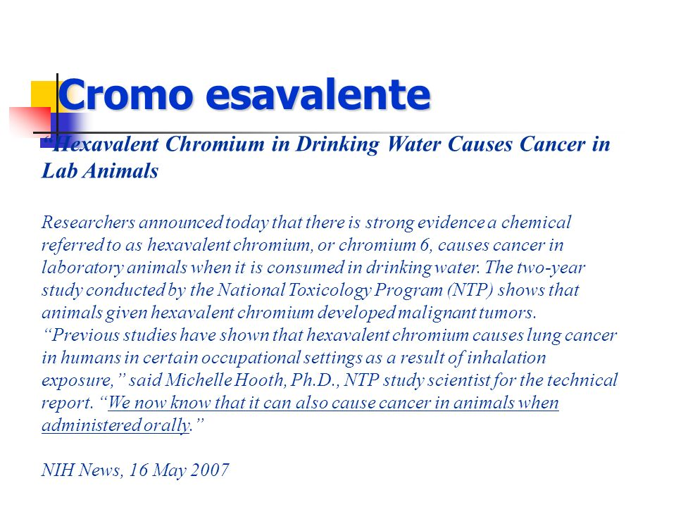 Cromo esavalente Hexavalent Chromium in Drinking Water Causes Cancer in Lab Animals Researchers announced today that there is strong evidence a chemic