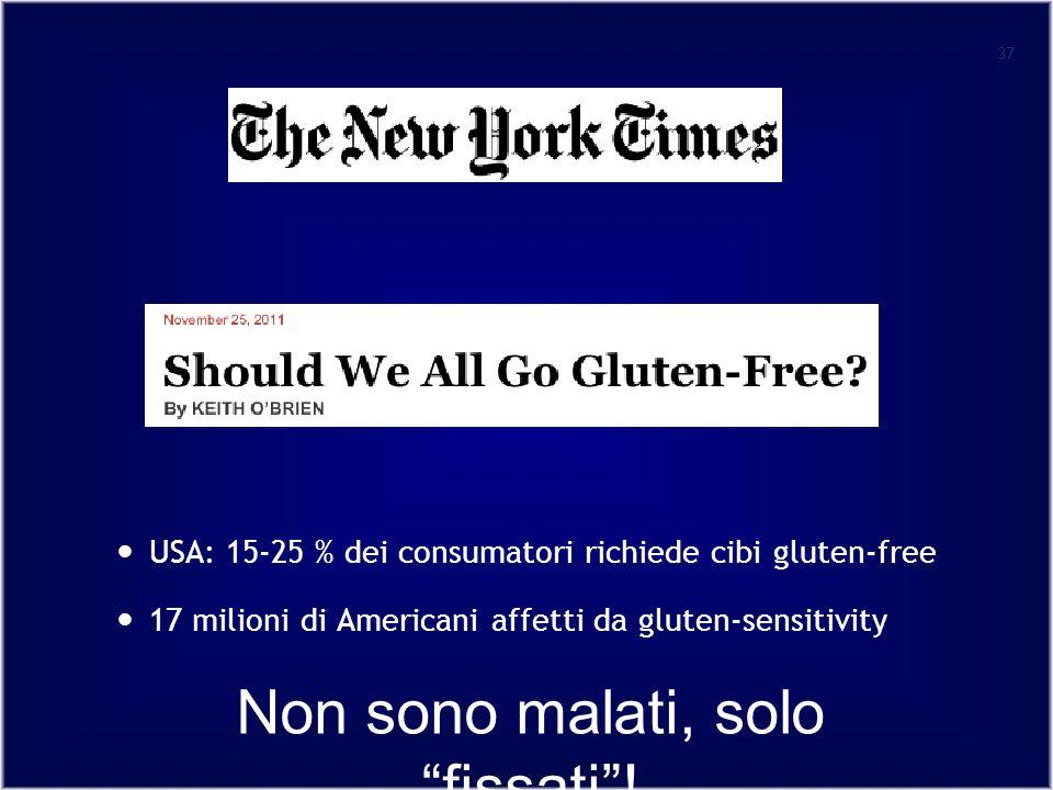 37 USA: 15-25 % dei consumatori richiede cibi gluten-free 17 milioni di Americani affetti da gluten-sensitivity Non sono malati, solofissati!
