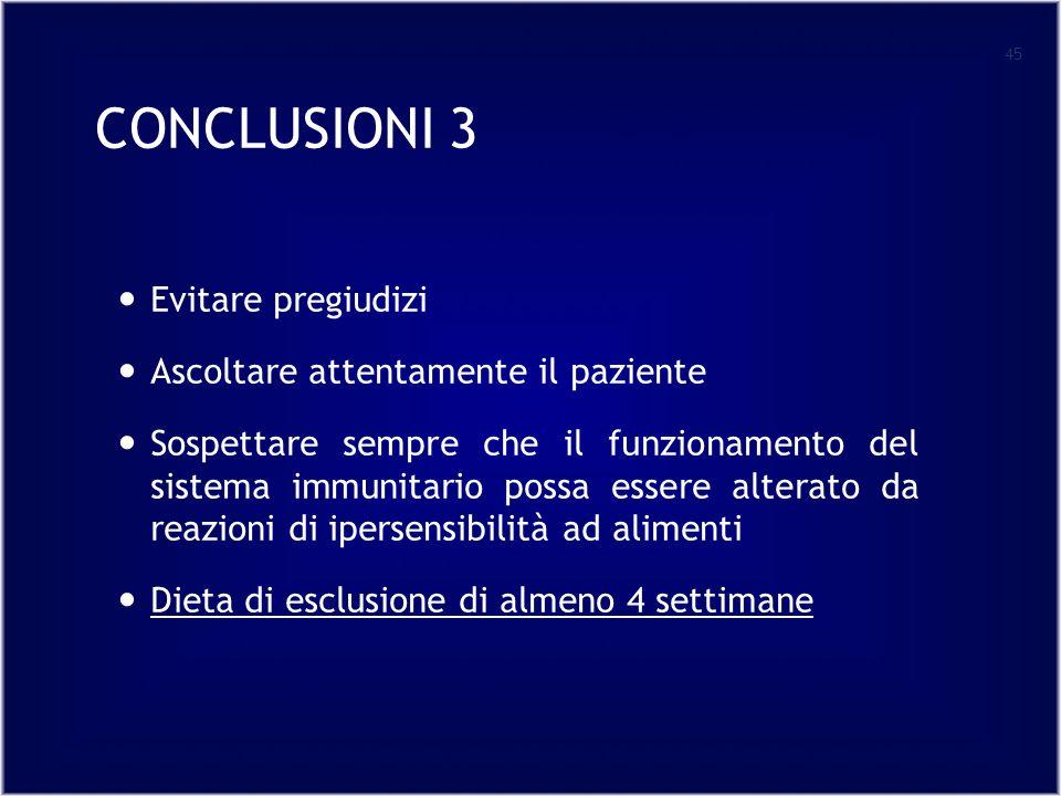 CONCLUSIONI 3 Evitare pregiudizi Ascoltare attentamente il paziente Sospettare sempre che il funzionamento del sistema immunitario possa essere alterato da reazioni di ipersensibilità ad alimenti Dieta di esclusione di almeno 4 settimane 45