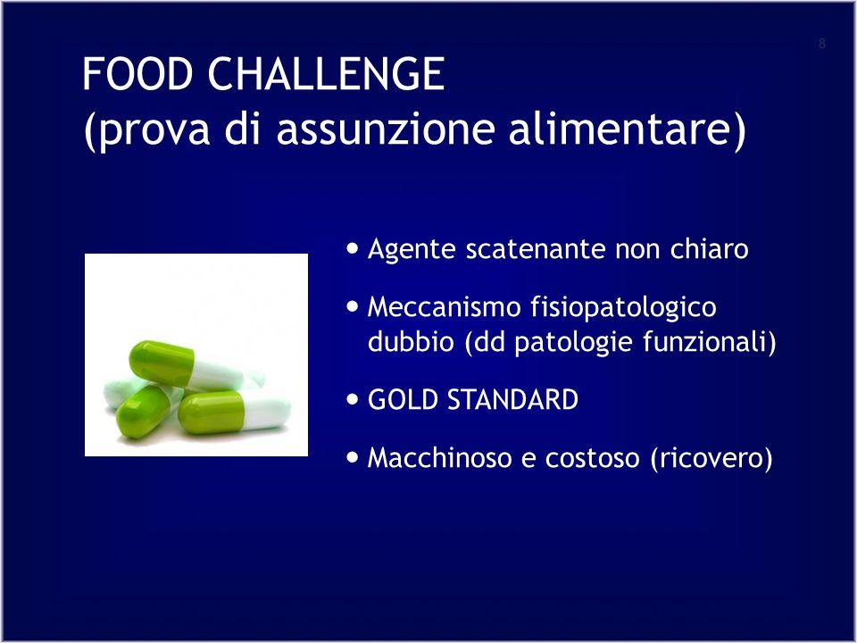 FOOD CHALLENGE (prova di assunzione alimentare) 8 Agente scatenante non chiaro Meccanismo fisiopatologico dubbio (dd patologie funzionali) GOLD STANDARD Macchinoso e costoso (ricovero)
